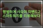 샤오미 미밴드2 스마트워치 한달 써본 리뷰, 가성비 진짜 좋다