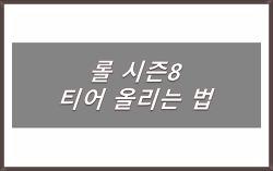 롤 시즌8 티어올리는 법 공개 Best 6 TIP