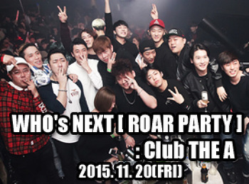 2015. 11. 20 (FRI) WHO's NEXT [ ROAR PARTY ]@ THE A