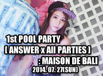 2014. 07. 27 (SUN) 1st POOL PARTY [ ANSWER x All PARTIES ] @ MAISON DE BALI
