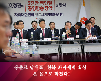 홍준표 대표, 친북 좌파세력 확산 온 몸으로 막겠다!