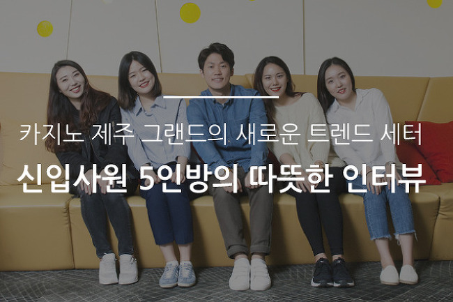 카지노 제주 그랜드의 새로운 트렌드 세터, 신입사원 5인방의 따뜻한 인터뷰