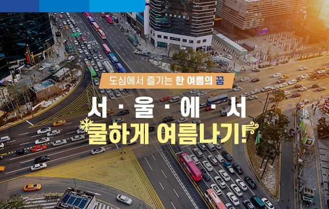 도심에서 즐기는 한 여름의 꿈! 서울에서 쿨하게 여름나기!