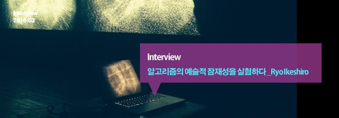 알고리즘의 예술적 잠재성을 실험하다 : Ryo Ikeshiro _interview